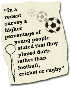 In a recent survey a higher percentage of young people stated that they played darts rather than football, cricket or rugby
